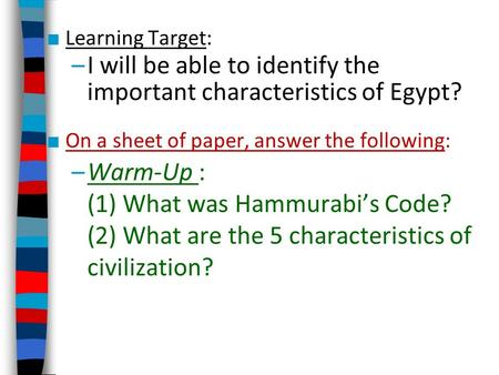 ■ Learning Target: –I will be able to identify the important characteristics of Egypt? ■ On a sheet of paper, answer the following: –Warm-Up : (1) What.