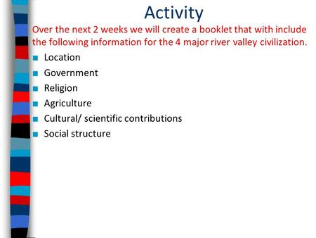 Activity Over the next 2 weeks we will create a booklet that with include the following information for the 4 major river valley civilization. ■ Location.