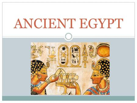 ANCIENT EGYPT. Geography Early Egypt The Nile – most important physical feature in Egypt – 4,000 miles long – flows through the Sahara Desert – Predictable.