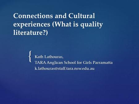 { Connections and Cultural experiences (What is quality literature?) Kath Lathouras, TARA Anglican School for Girls Parramatta