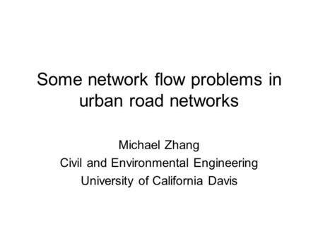 Some network flow problems in urban road networks Michael Zhang Civil and Environmental Engineering University of California Davis.