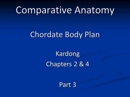 Comparative Anatomy Chordate Body Plan Kardong Chapters 2 & 4 Part 3.