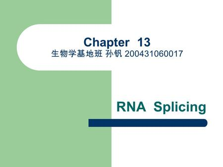 Chapter 13 生物学基地班 孙钒 200431060017 RNA Splicing. OUTLINE The Chemistry of RNA Splicing The Spliceosome Machinery Splicing Pathways (important) Alternative.