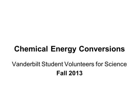 Chemical Energy Conversions Vanderbilt Student Volunteers for Science Fall 2013.