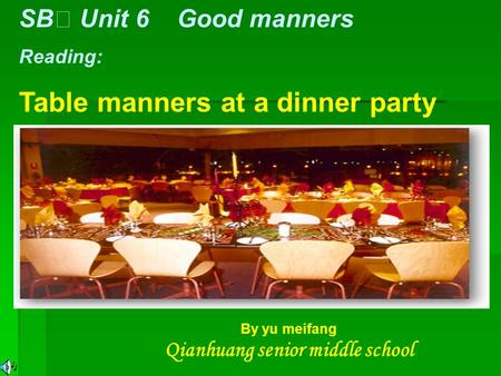 SB Ⅰ Unit 6 Good manners Reading: Table manners at a dinner party By yu meifang Qianhuang senior middle school.