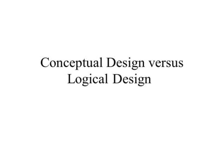 Conceptual Design versus Logical Design. Conceptual Data Design Prepared at beginning of project High level view of how the client sees the data Top down.