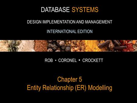 1 DATABASE SYSTEMS DESIGN IMPLEMENTATION AND MANAGEMENT INTERNATIONAL EDITION ROB CORONEL CROCKETT Chapter 5 Entity Relationship (ER) Modelling.