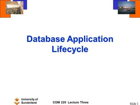 University of Sunderland COM 220 Lecture Three Slide 1 Database Application Lifecycle.