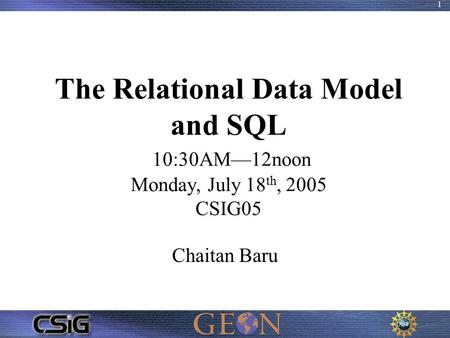 1 The Relational Data Model and SQL 10:30AM—12noon Monday, July 18 th, 2005 CSIG05 Chaitan Baru.