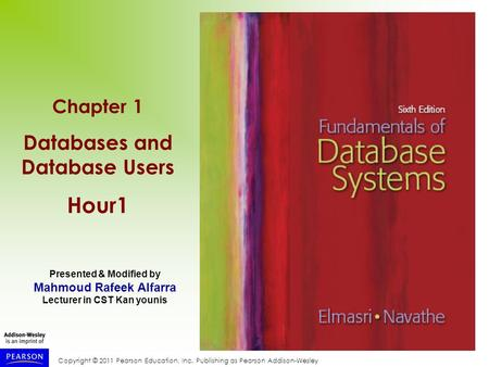 Copyright © 2011 Pearson Education, Inc. Publishing as Pearson Addison-Wesley Chapter 1 Databases and Database Users Hour1 Presented & Modified by Mahmoud.