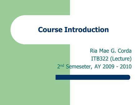 Course Introduction Ria Mae G. Corda ITB322 (Lecture) 2 nd Semeseter, AY 2009 - 2010.