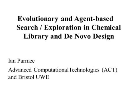 Evolutionary and Agent-based Search / Exploration in Chemical Library and De Novo Design Ian Parmee Advanced ComputationalTechnologies (ACT) and Bristol.