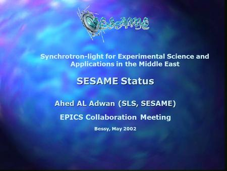 SESAME Status Ahed AL Adwan (SLS, SESAME) EPICS Collaboration Meeting Bessy, May 2002 Synchrotron-light for Experimental Science and Applications in the.
