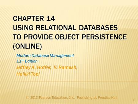 CHAPTER 14 USING RELATIONAL DATABASES TO PROVIDE OBJECT PERSISTENCE (ONLINE) © 2013 Pearson Education, Inc. Publishing as Prentice Hall 1 Modern Database.