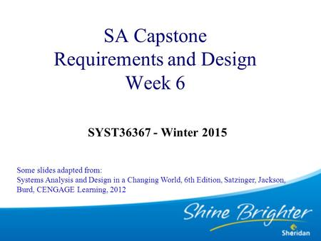 1 SA Capstone Requirements and Design Week 6 SYST36367 - Winter 2015 Some slides adapted from: Systems Analysis and Design in a Changing World, 6th Edition,