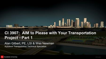 © 2012 Autodesk CI 3907: AIM to Please with Your Transportation Project - Part 1 Alan Gilbert, PE, LSI & Wes Newman Autodesk Transportation Technical Specialists.