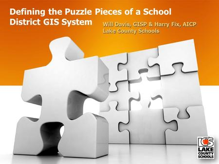 Defining the Puzzle Pieces of a School District GIS System Will Davis, GISP & Harry Fix, AICP Lake County Schools Will Davis, GISP & Harry Fix, AICP Lake.