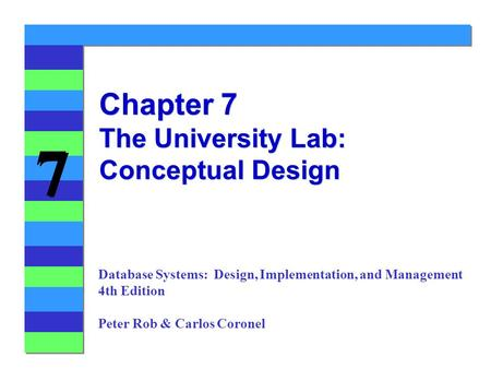 7 7 Chapter 7 The University Lab: Conceptual Design Database Systems: Design, Implementation, and Management 4th Edition Peter Rob & Carlos Coronel.