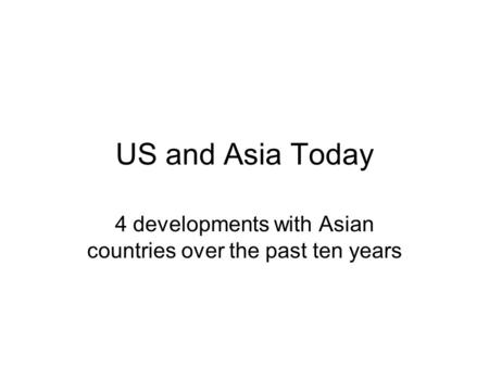 US and Asia Today 4 developments with Asian countries over the past ten years.