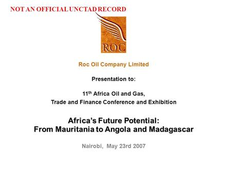Jd-Temp_4th Annual African Petroleum Forum_Mar07 Roc Oil Company Limited Presentation to: 11 th Africa Oil and Gas, Trade and Finance Conference and Exhibition.
