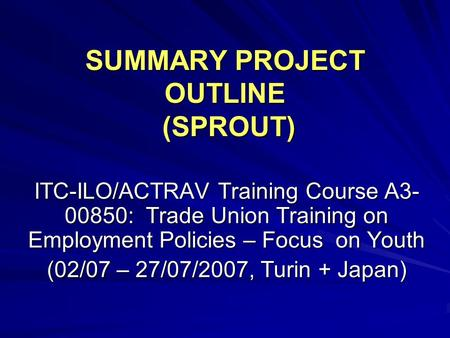 SUMMARY PROJECT OUTLINE (SPROUT) ITC-ILO/ACTRAV Training Course A3- 00850: Trade Union Training on Employment Policies – Focus on Youth (02/07 – 27/07/2007,