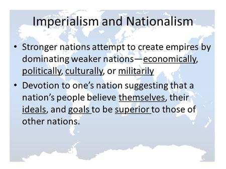 Imperialism and Nationalism Stronger nations attempt to create empires by dominating weaker nations—economically, politically, culturally, or militarily.