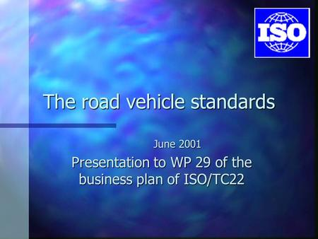 The road vehicle standards June 2001 Presentation to WP 29 of the business plan of ISO/TC22.