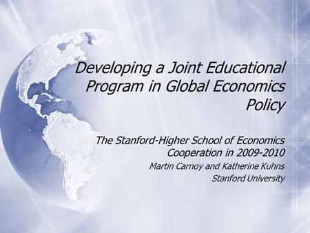 Developing a Joint Educational Program in Global Economics Policy The Stanford-Higher School of Economics Cooperation in 2009-2010 Martin Carnoy and Katherine.