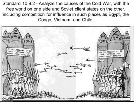 Standard 10.9.2 - Analyze the causes of the Cold War, with the free world on one side and Soviet client states on the other, including competition for.