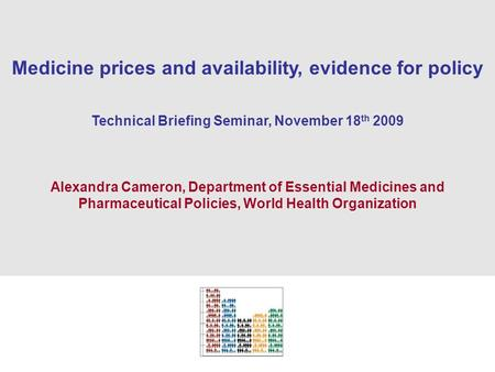 1 Medicine prices and availability, evidence for policy Technical Briefing Seminar, November 18 th 2009 Alexandra Cameron, Department of Essential Medicines.