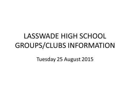 LASSWADE HIGH SCHOOL GROUPS/CLUBS INFORMATION Tuesday 25 August 2015.