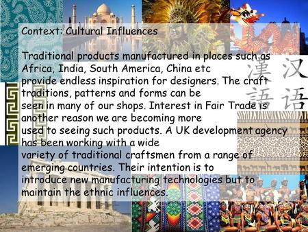 Context: Cultural Influences Traditional products manufactured in places such as Africa, India, South America, China etc provide endless inspiration for.