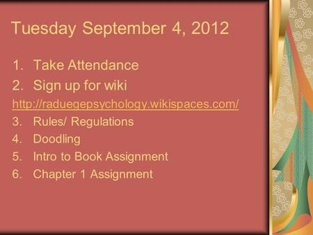 Tuesday September 4, 2012 1.Take Attendance 2.Sign up for wiki  3.Rules/ Regulations 4.Doodling 5.Intro to Book.