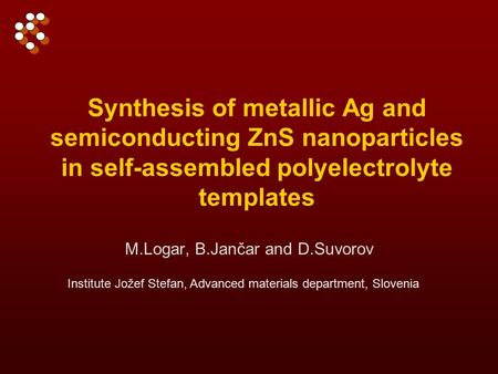 Synthesis of metallic Ag and semiconducting ZnS nanoparticles in self-assembled polyelectrolyte templates M.Logar, B.Jančar and D.Suvorov Institute Jožef.