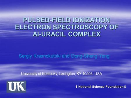 PULSED-FIELD IONIZATION ELECTRON SPECTROSCOPY OF Al-URACIL COMPLEX Sergiy Krasnokutski and Dong-Sheng Yang University of Kentucky, Lexington, KY 40506,