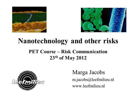 Nanotechnology and other risks PET Course – Risk Communication 23 th of May 2012 Marga Jacobs