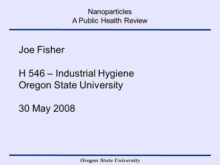 Oregon State University Nanoparticles A Public Health Review 1 Joe Fisher H 546 – Industrial Hygiene Oregon State University 30 May 2008.