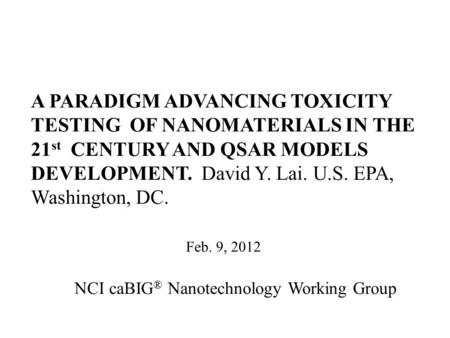 A PARADIGM ADVANCING TOXICITY TESTING OF NANOMATERIALS IN THE 21 st CENTURY AND QSAR MODELS DEVELOPMENT. David Y. Lai. U.S. EPA, Washington, DC. Feb. 9,
