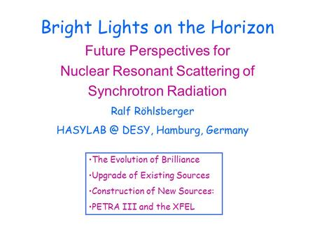 Bright Lights on the Horizon Future Perspectives for Nuclear Resonant Scattering of Synchrotron Radiation Ralf Röhlsberger DESY, Hamburg, Germany.