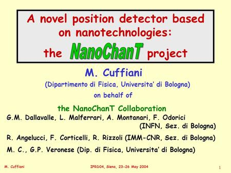 M. CuffianiIPRD04, Siena, 23-26 May 2004 1 A novel position detector based on nanotechnologies: the project M. Cuffiani M. C., G.P. Veronese (Dip. di Fisica,