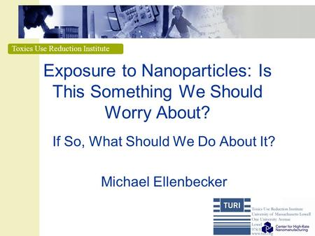 Toxics Use Reduction Institute Exposure to Nanoparticles: Is This Something We Should Worry About? If So, What Should We Do About It? Michael Ellenbecker.