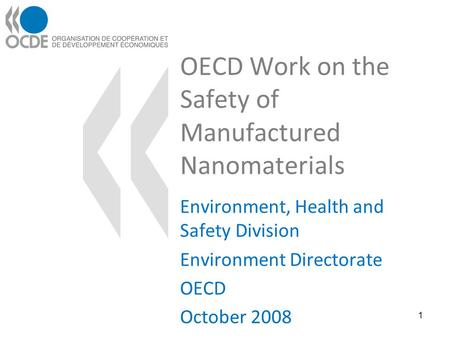 OECD Work on the Safety of Manufactured Nanomaterials Environment, Health and Safety Division Environment Directorate OECD October 2008 1.