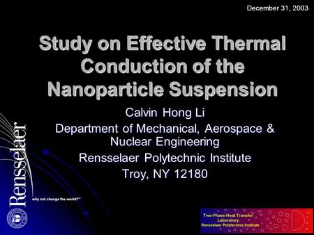 Study on Effective Thermal Conduction of the Nanoparticle Suspension Calvin Hong Li Department of Mechanical, Aerospace & Nuclear Engineering Rensselaer.