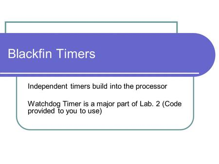 Blackfin Timers Independent timers build into the processor Watchdog Timer is a major part of Lab. 2 (Code provided to you to use)