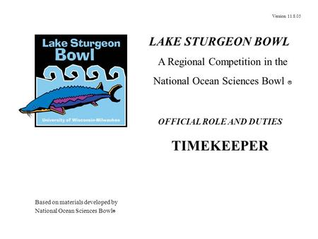 Version 11.8.05 OFFICIAL ROLE AND DUTIES TIMEKEEPER LAKE STURGEON BOWL A Regional Competition in the National Ocean Sciences Bowl  Based on materials.