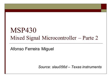 MSP430 Mixed Signal Microcontroller – Parte 2 Afonso Ferreira Miguel Source: slau056d – Texas instruments.