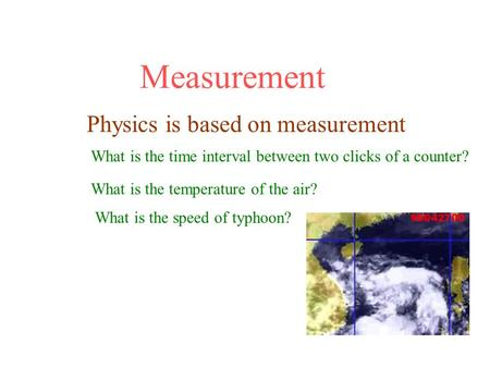 Measurement Physics is based on measurement What is the time interval between two clicks of a counter? What is the temperature of the air? What is the.