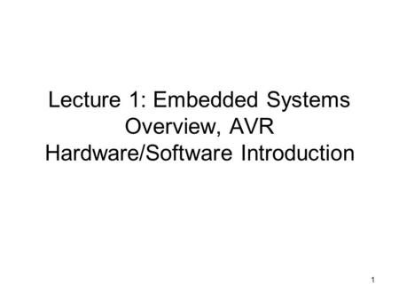 1 Lecture 1: Embedded Systems Overview, AVR Hardware/Software Introduction.