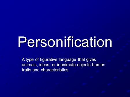 Personification A type of figurative language that gives animals, ideas, or inanimate objects human traits and characteristics.
