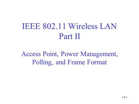IEEE 802.11 Wireless LAN Part II Access Point, Power Management, Polling, and Frame Format 14-1.